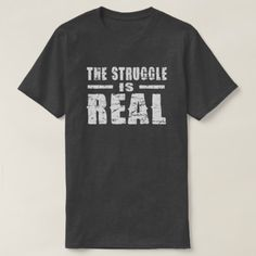 The Struggle is Real T-Shirt - click/tap to personalize and buy