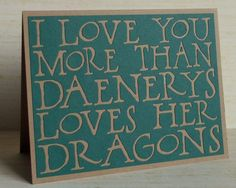 Hey, I found this really awesome Etsy listing at https://www.etsy.com/listing/127970496/i-love-you-more-than-daenerys-loves-her