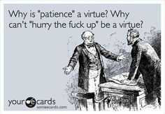 My mom always said that patience thing...I agree with this:)