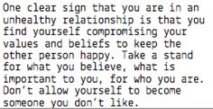 One clear sign that you are in an unhealthy relationship is that you find yourself compromising your values and beliefs to keep the other person happy. Take a stand for what you believe, what is important to you, for who you are. Don't allow yourself to become someone you don't like.