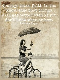 Courage takes faith in the knowledge that things will get better even if you don't know when or how. Katrina Mayer