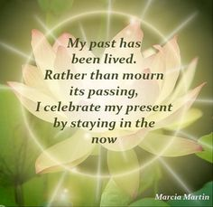 My past has been lived. Rather than mourn its passing, I celebrate my present by staying in the now.