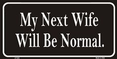 My Next Wife Will Be Normal Novelty Vanity Metal License Plate Tag Sign