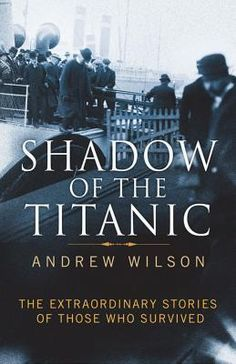 Shadow of the Titanic: the extraordinary stories of those who survived - Andrew Wilson (Apr 2012)