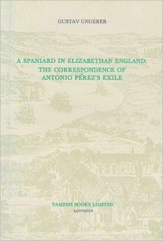 A spaniard in elizabethan England : the correspondence of Antonio Pérez's exile. 1 / Gustav Ungerer