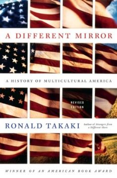 "A Different Mirror, Ronald Takaki...this book influenced Asian Americans like myself to reconsider our own roots as children of immigrants from ""a different shore,"" who saw the US through a different type of rear view mirror, with dual identities but also rooted in the new adopted homeland...but always treated by some as ...perpetual strangers, from a foreign shore, whose looks were ...different, and were constantly reminded of that...."