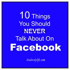 10 Things You Should Never Talk About On Facebook or Other Social Media Pages. A couple of these are going to surprise you!