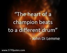 """""""The heart of a champion beats to a different drum"""" - John Di Lemme"""