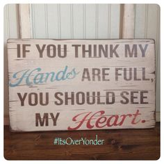 Wooden Sign  If You Think My Hands Are Full©  by itsoveryonder.com, $40.00 (This signs design is not to be copied or duplicated)
