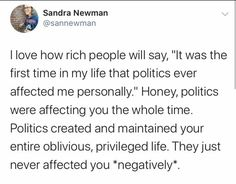 "I love how rich people will say, ""It was the first time in my life that politics ever affected me personally."" Honey, politics wer affecting you the whole time. Politics created and maintained your entire oblivious, privileged life. They just never affected you *negatively*. ~ @sannewman Power To The People, Rich People, Intersectional Feminism, Patriarchy, Thought Provoking, Real Talk, True Stories, Equality, Wisdom"