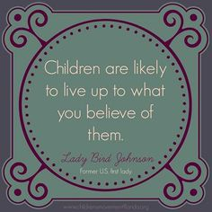 """Children are likely to live up to what you believe of them."" - Lady Bird Johnson"