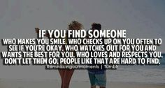 If you find someone who makes you smile, who checks up on you often to see if you're okay. Who watches out or you and wants the best for you. Who loves and respects you. Don't let them go. People like that are hard to find ~ God is Heart
