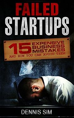 Free Today! Failed Startups: 15 Expensive Business Mistakes And How You Can Avoid Them by Dennis Sim