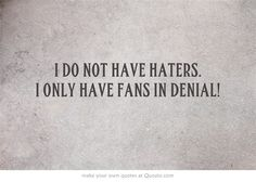 I DO NOT HAVE HATERS. I ONLY HAVE FANS IN DENIAL!