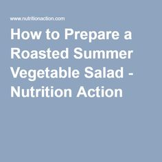 How to Prepare a Roasted Summer Vegetable Salad - Nutrition Action