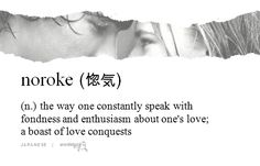 noroke 惚気 (のろけ) | JAPANESE | (n.) the way one constantly speak with fondness and enthusiasm about one's love;  a boast of love conquests