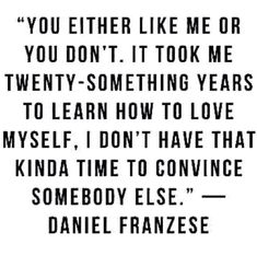 Daniel Franzese quote You either like me or you don't. It took me twenty-something years to learn how to love myself, I don't have that kinda time to convince somebody else. Daniel Franzese