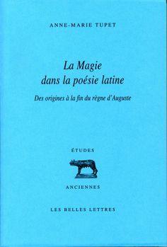 La magie dans la poésie latine : des origines à la fin du règne d'Auguste / par Anne-Marie Tupet