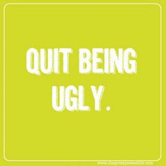 Quit being ugly...be a man instead for a change. A good man. Not an abusive man.