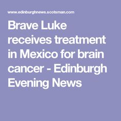 Brave Luke receives treatment in Mexico for brain cancer - Edinburgh Evening News