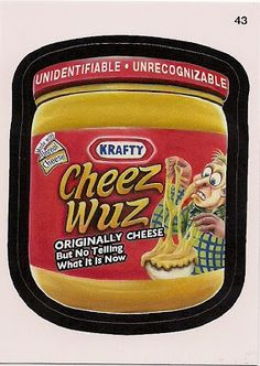 KRAFTY CHEEZ WUZ: Originally cheese, but no telling what it is now.