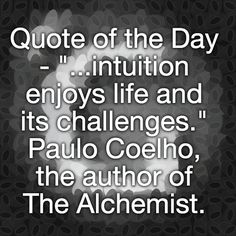 "Quote of the Day - ""...intuition enjoys life and its challenges."" Paulo Coelho, the author of The Alchemist."