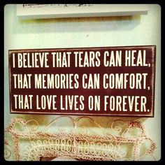*I believe that tears can heal, that memories can comfort, that loves lives on forever*