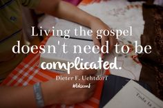 Living the gospel doesn't need to be complicated. Dieter F. Uchtdorf LDS Quotes General Conference October