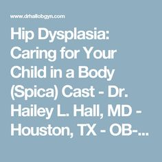 Hip Dysplasia: Caring for Your Child in a Body (Spica) Cast - Dr. Hailey L. Hall, MD - Houston, TX - OB-GYN, da Vinci Minimally Invasive Surgery, Hysterectomy, Myomectomy, Sacrocolpopexy