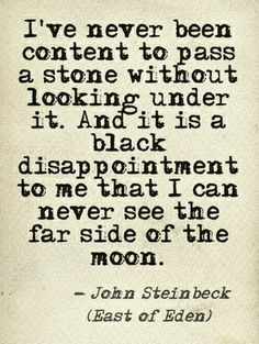 """And it is a black disappointment to me that I can never see the far side of the moon""- East of Eden - John Steinbeck"