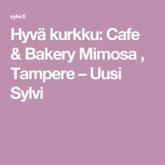 Hyvä kurkku: Cafe & Bakery Mimosa , Tampere – Uusi Sylvi