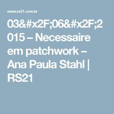03/06/2015 – Necessaire em patchwork – Ana Paula Stahl | RS21