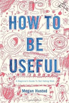 How to Be Useful: A Beginner's Guide to Not Hating Work