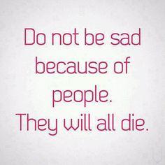 Non essere triste a causa delle persone. Moriranno tutti