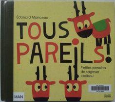 Tous pareils !   Petites pensées de sagesse caribou.   Edouard MANCEAU  Editions Milan Jeunesse, 2008.   Dès 4 ans.   Notions abordées : Différences, respect, sentiments.