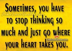 Sometimes, you have to stop thinking so much and just go where your heart takes you.