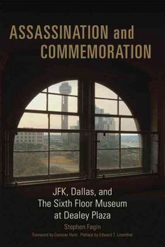 Assassination and Commemoration : JFK, Dallas, and the Sixth Floor Museum at Dealey Plaza