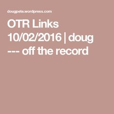 OTR Links 10/02/2016 | doug --- off the record