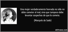 Una mujer verdaderamente honrada no sólo no debe cometer el mal, sino que tampoco debe levantar sospechas de que lo comete. (Marqués de Sade)
