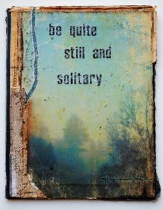 """""""Be quite still and solitary. The world will freely offer itself to you unmasked. It has no choice. It will roll in ecstasy at your feet."""" -  Franz Kafka  (Artwork: Be quite still and solitary by Seth Apter)"""