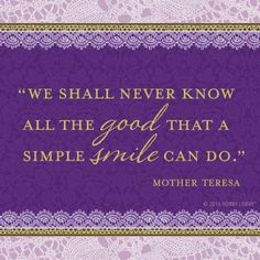 """""""We shall never know all the good that a simple smile can do."""" -Mother Teresa"""
