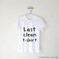 Last Clean Tshirt T-shirt $12.99 ; Humor ; Quote ; #Tumblr ; #Hipster Teen Fashion ; Shop More Tumblr Graphic Tees at KISSMEBANGBANG.COM