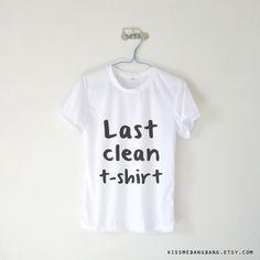 Last Clean Tshirt T-shirt $12.99 ; Humor ; Quote ; #Tumblr ;  #Hipster Teen Fashion ; Shop More Tumblr Graphic Tees at KISSMEBANGBANG.COM
