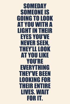 Someday someone is going to look at you with a light in their eyes you've never seen, they'll look at you like you're everything they've been looking for their entire lives. Wait for it.