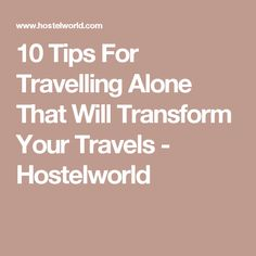 10 Tips For Travelling Alone That Will Transform Your Travels - Hostelworld