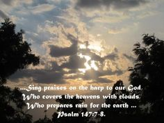 ...Sing praises on the harp to our God, Who covers the heavens with clouds, Who prepares rain for the earth ... Psalm 147:7-8