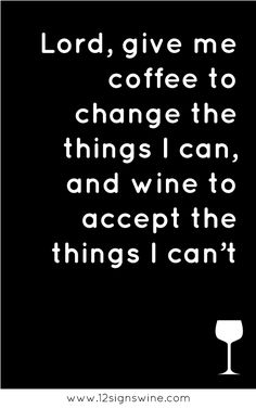 The wino's prayer - Lord, give me coffee to change the things I can, and wine to accept the things I can't.