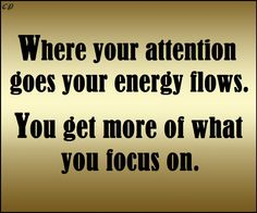 Where your attention goes your energy flows. You get more of what you focus on
