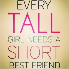 Or, in my case, every short girl needs a tall best friend... fitting that most of my best friends are tall...