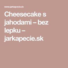 Cheesecake s jahodami – bez lepku – jarkapecie.sk Cheesecake, Cheesecakes, Cheesecake Pie